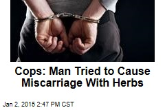 Cops: Man Tried to Cause Miscarriage With Herbs