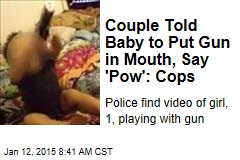 Couple Told Baby to Put a Gun in Mouth, Say 'Pow': Cops
