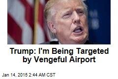 Trump: I'm Being Targeted by Vengeful Airport