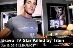 Bravo TV Star Killed by Train