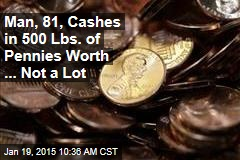 Man, 81, Cashes in 500 Lbs. of Pennies Worth ... Not a Lot