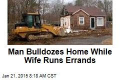 Man Bulldozes Home While Wife Runs Errands