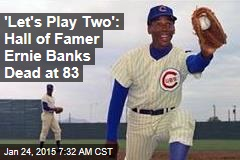 'Let's Play Two': Hall of Famer Ernie Banks Dead at 83