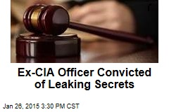 Ex-CIA Officer Convicted of Leaking Secrets