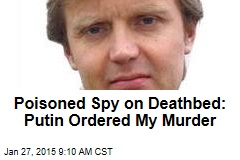 Poisoned Spy on Deathbed: Putin Ordered My Murder