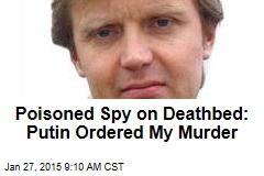 Poisoned Spy on Deathbed: Putin Ordered My Murder