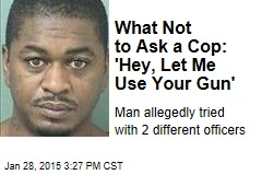 What Not to Ask a Cop: 'Hey, Let Me Use Your Gun'