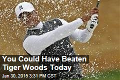 You Could Have Beaten Tiger Woods Today