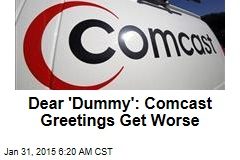 Dear 'Dummy': Comcast Greetings Get Worse