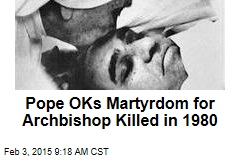 Pope OKs Martyrdom for Archbishop Killed in 1980