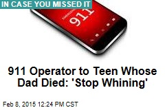 911 Operator to Teen Whose Dad Died: 'Stop Whining'