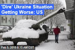 'Dire' Ukraine Situation Getting Worse: US