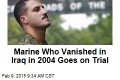 Marine Who Vanished in Iraq in 2004 Goes on Trial