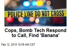 Cops, Bomb Tech Respond to Call, Find 'Banana'