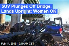 SUV Plunges Off Bridge, Lands Upright; Women OK