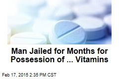 Man Jailed for Months for Possession of ... Vitamins