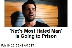 'Net's Most Hated Man' Is Going to Prison
