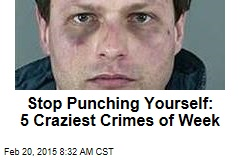 Stop Punching Yourself: 5 Craziest Crimes of Week