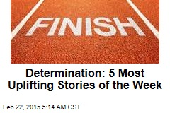 Determination: 5 Most Uplifting Stories of the Week