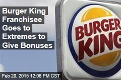 Burger King Franchisee Goes to Extremes to Give Bonuses