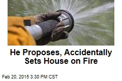 He Proposes, Accidentally Sets House on Fire