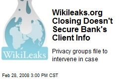 Wikileaks.org Closing Doesn't Secure Bank's Client Info