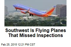 Southwest Is Flying Planes That Missed Inspections