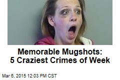 Memorable Mugshots: 5 Craziest Crimes of Week