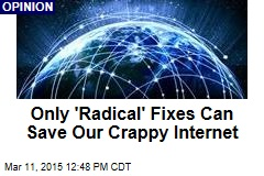 Only 'Radical' Fixes Can Save Our Crappy Internet