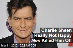Charlie Sheen Really Not Happy Men Killed Him Off