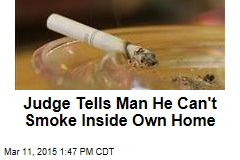 Judge Tells Man He Can't Smoke Inside Own Home