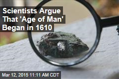 Scientists Argue That 'Age of Man' Began in 1610