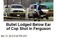 Bullet Lodged Below Ear of Cop Shot in Ferguson