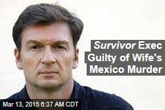 Survivor Exec Guilty of Wife's Mexico Murder