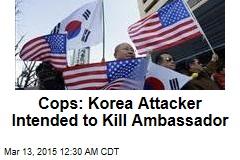 Cops: Korea Attacker Intended to Kill Ambassador