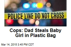 Cops: Dad Steals Baby in Plastic Bag