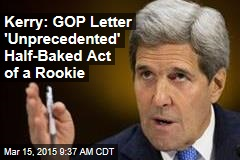 Kerry: GOP Letter 'Unprecedented' Half-Baked Act of a Rookie