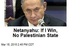 Netanyahu: If I Win, No Palestinian State