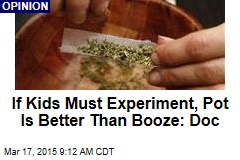 If Kids Must Experiment, Pot Is Better Than Booze: Doc