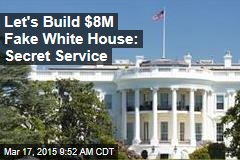 Let's Build $8M Fake White House: Secret Service