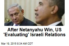 After Netanyahu Win, US 'Evaluating' Israeli Relations