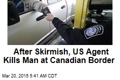 After Skirmish, US Agent Kills Man at Canadian Border