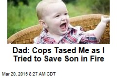Dad: Cops Tased Me as I Tried to Save Son in Fire