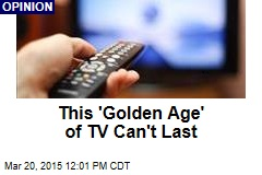 This 'Golden Age' of TV Can't Last