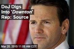 DoJ Digs Into ' Downton ' Rep: Source