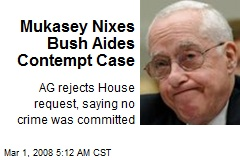Mukasey Nixes Bush Aides Contempt Case