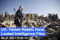 US: Yemen Rebels Have Looted Intelligence Files