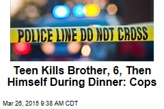Teen Kills Brother, 6, Then Himself During Dinner: Cops