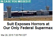 Suit Exposes Horrors at Our Only Federal Supermax