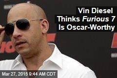 Vin Diesel Thinks Furious 7 Is Oscar-Worthy